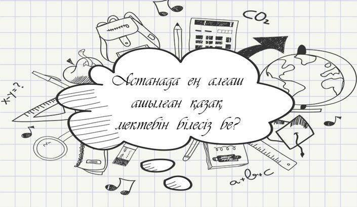 Астанада ең алғаш ашылған қазақ мектебін білесіз бе?